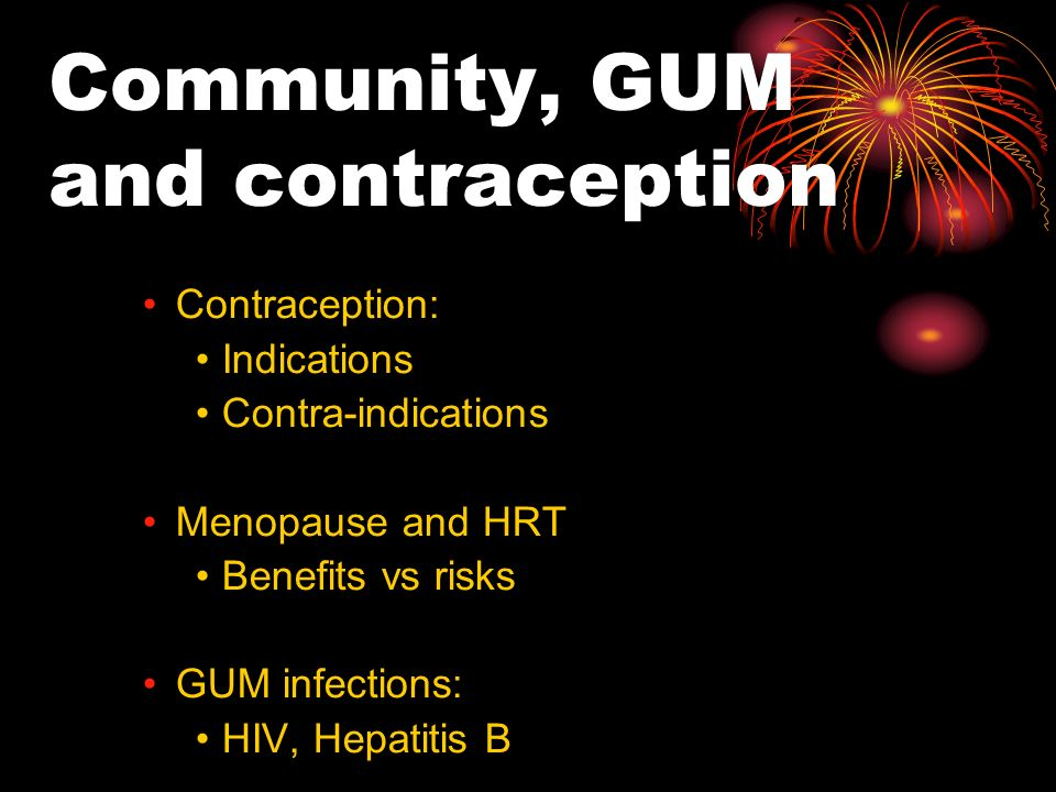 Community, GUM and contraception Contraception: Indications Contra-indications Menopause and HRT Benefits vs risks GUM infections: HIV, Hepatitis B