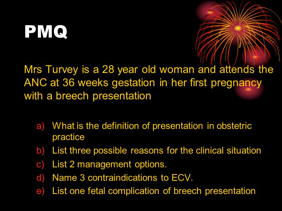 PMQ Mrs Turvey is a 28 year old woman and attends the ANC at 36 weeks gestation in her first pregnancy with a breech presentation a)What is the defini