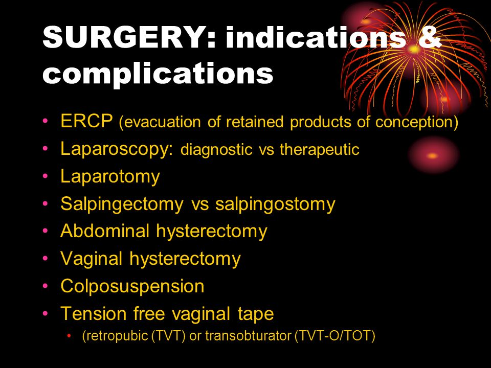 SURGERY: indications & complications ERCP (evacuation of retained products of conception) Laparoscopy: diagnostic vs therapeutic Laparotomy Salpingect