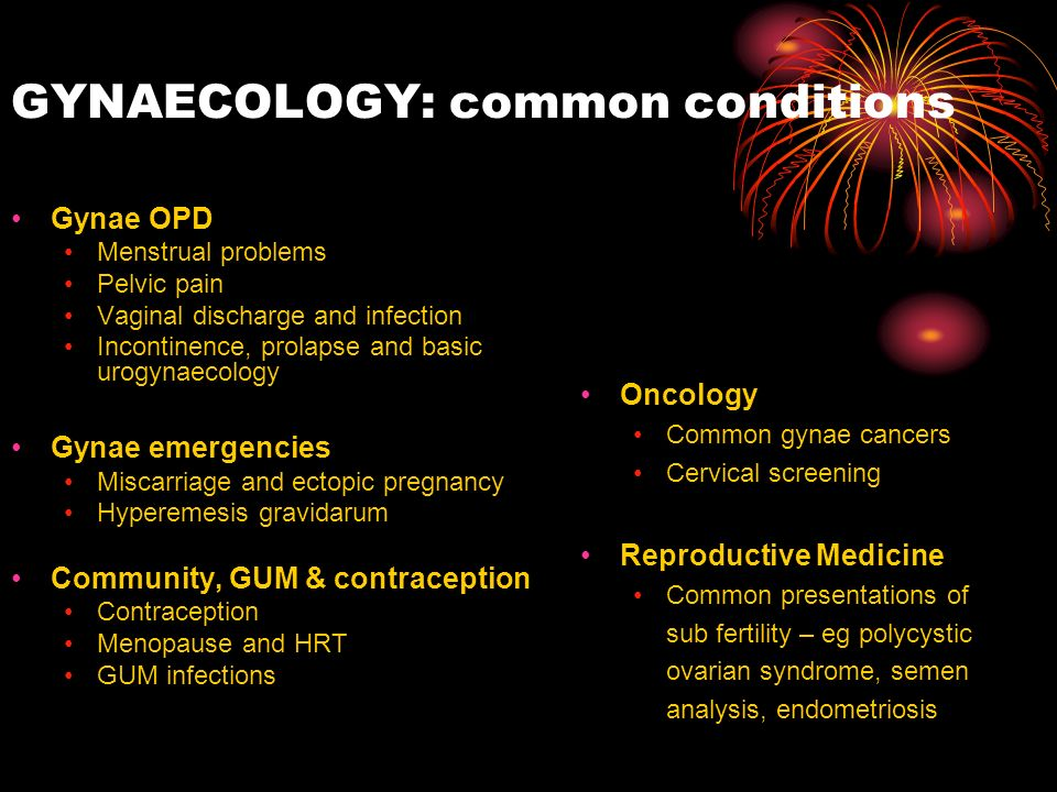 GYNAECOLOGY: common conditions Gynae OPD Menstrual problems Pelvic pain Vaginal discharge and infection Incontinence, prolapse and basic urogynaecolog