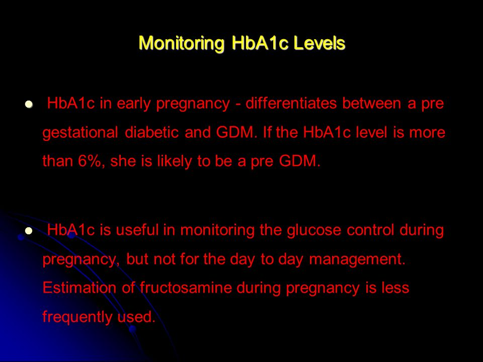Monitoring HbA1c Levels HbA1c in early pregnancy - differentiates between a pre gestational diabetic and GDM. If the HbA1c level is more than 6%, she