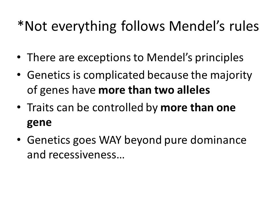 *Not everything follows Mendels rules There are exceptions to Mendels principles Genetics is complicated because the majority of genes have more than