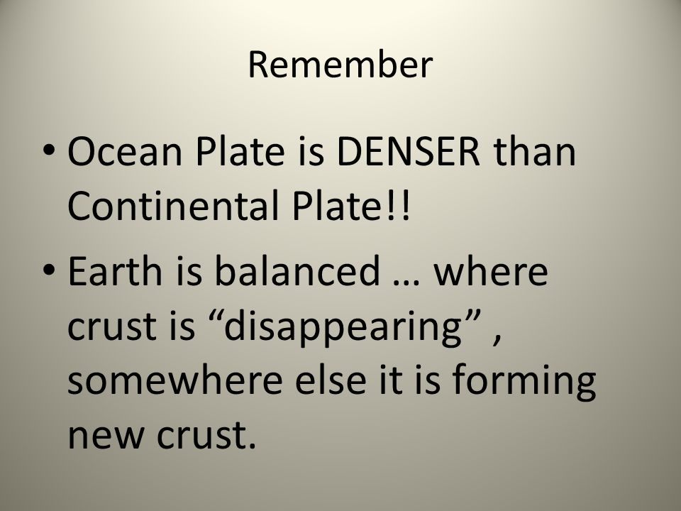 Remember Ocean Plate is DENSER than Continental Plate!! Earth is balanced … where crust is disappearing, somewhere else it is forming new crust.