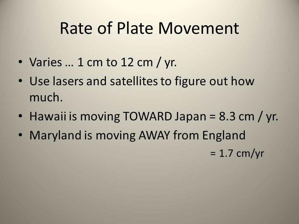 Rate of Plate Movement Varies … 1 cm to 12 cm / yr. Use lasers and satellites to figure out how much. Hawaii is moving TOWARD Japan = 8.3 cm / yr. Mar