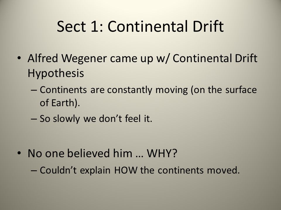 Sect 1: Continental Drift Alfred Wegener came up w/ Continental Drift Hypothesis – Continents are constantly moving (on the surface of Earth). – So sl