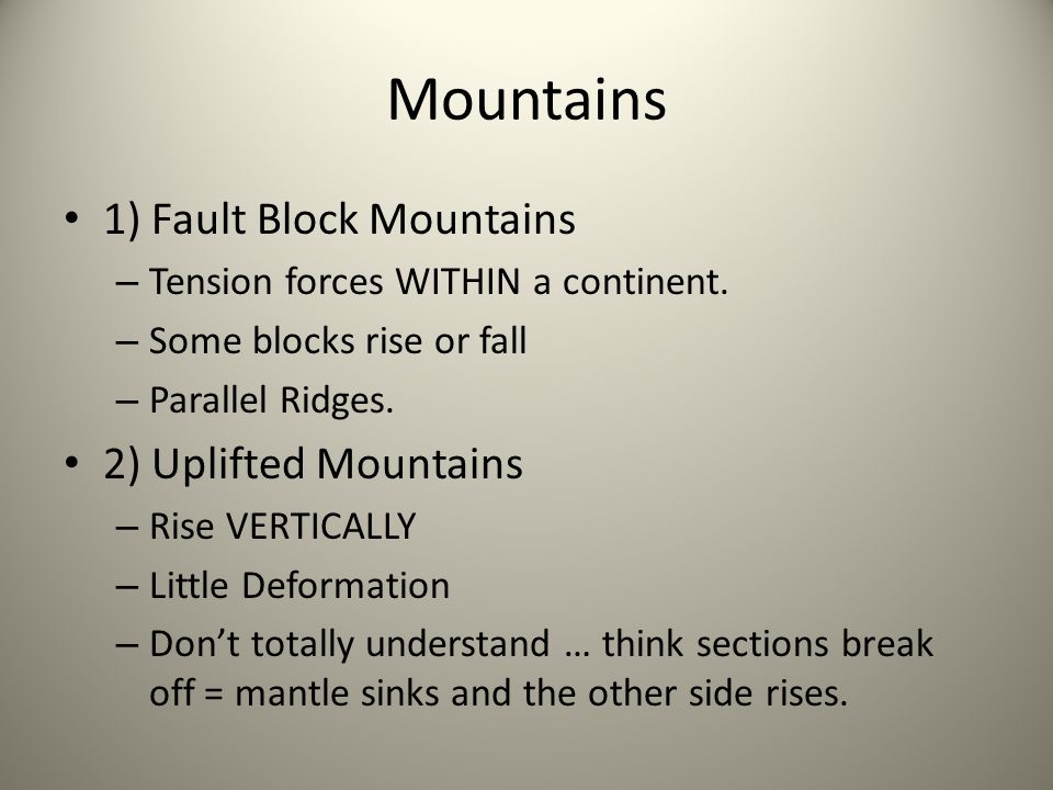 Mountains 1) Fault Block Mountains – Tension forces WITHIN a continent. – Some blocks rise or fall – Parallel Ridges. 2) Uplifted Mountains – Rise VER