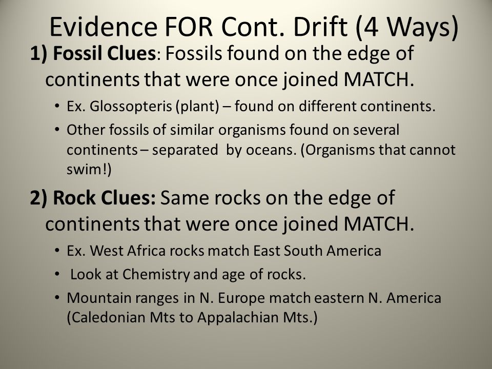 Evidence FOR Cont. Drift (4 Ways) 1) Fossil Clues : Fossils found on the edge of continents that were once joined MATCH. Ex. Glossopteris (plant) – fo