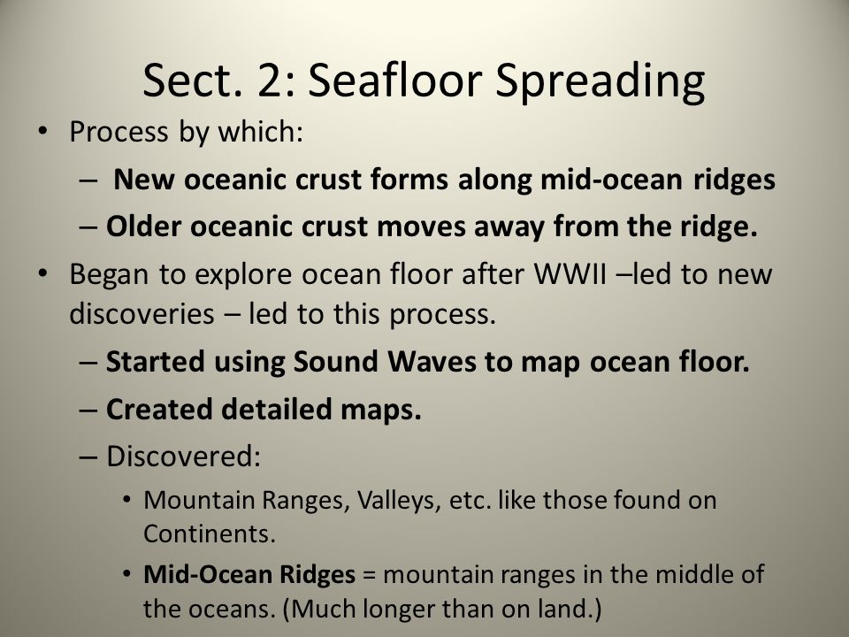 Sect. 2: Seafloor Spreading Process by which: – New oceanic crust forms along mid-ocean ridges – Older oceanic crust moves away from the ridge. Began