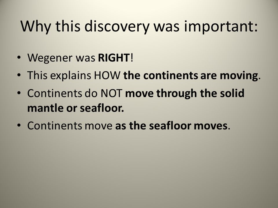 Why this discovery was important: Wegener was RIGHT! This explains HOW the continents are moving. Continents do NOT move through the solid mantle or s