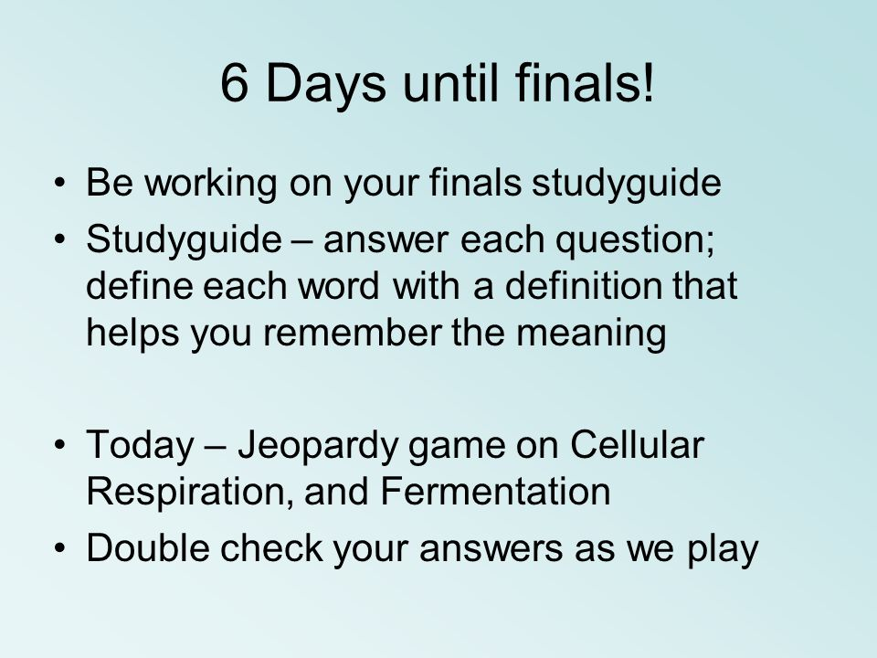 6 Days until finals! Be working on your finals studyguide Studyguide – answer each question; define each word with a definition that helps you remembe