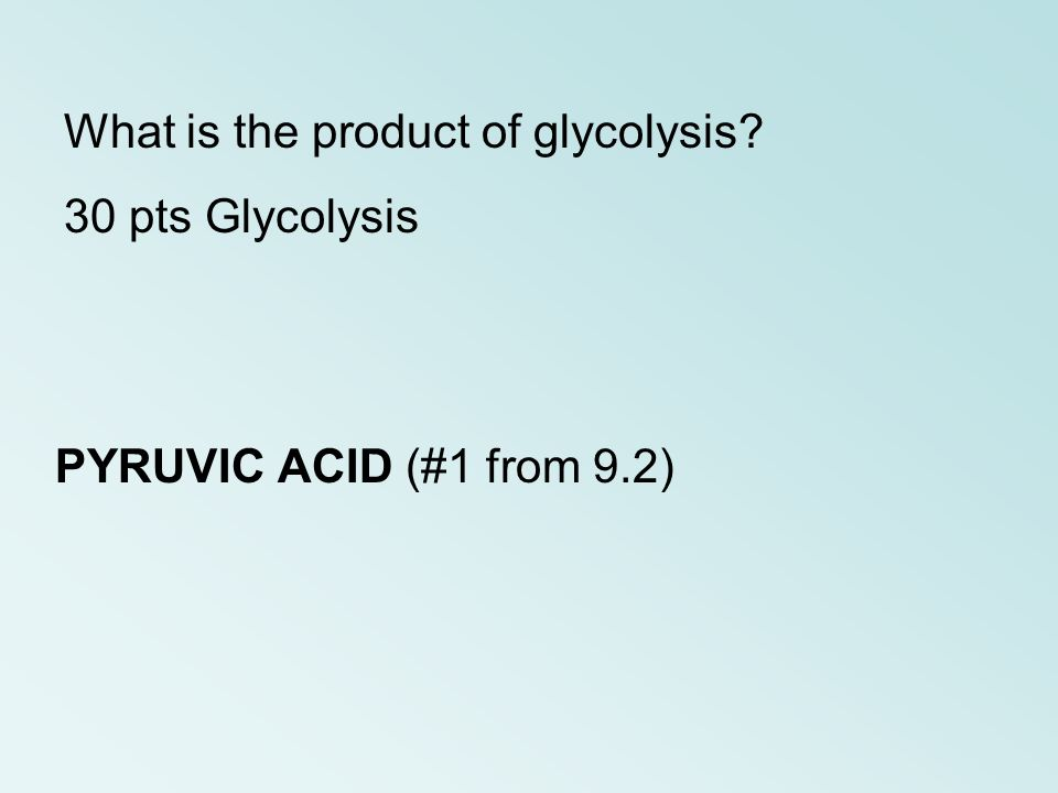 PYRUVIC ACID (#1 from 9.2) What is the product of glycolysis? 30 pts Glycolysis