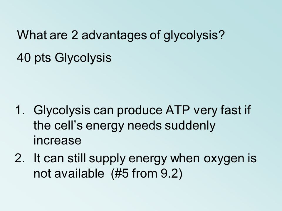 1.Glycolysis can produce ATP very fast if the cells energy needs suddenly increase 2.It can still supply energy when oxygen is not available (#5 from