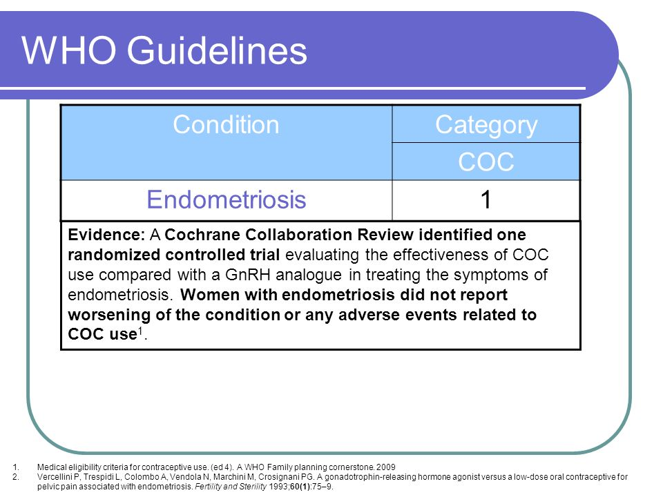 WHO Guidelines ConditionCategory COC Endometriosis1 Evidence: A Cochrane Collaboration Review identified one randomized controlled trial evaluating th
