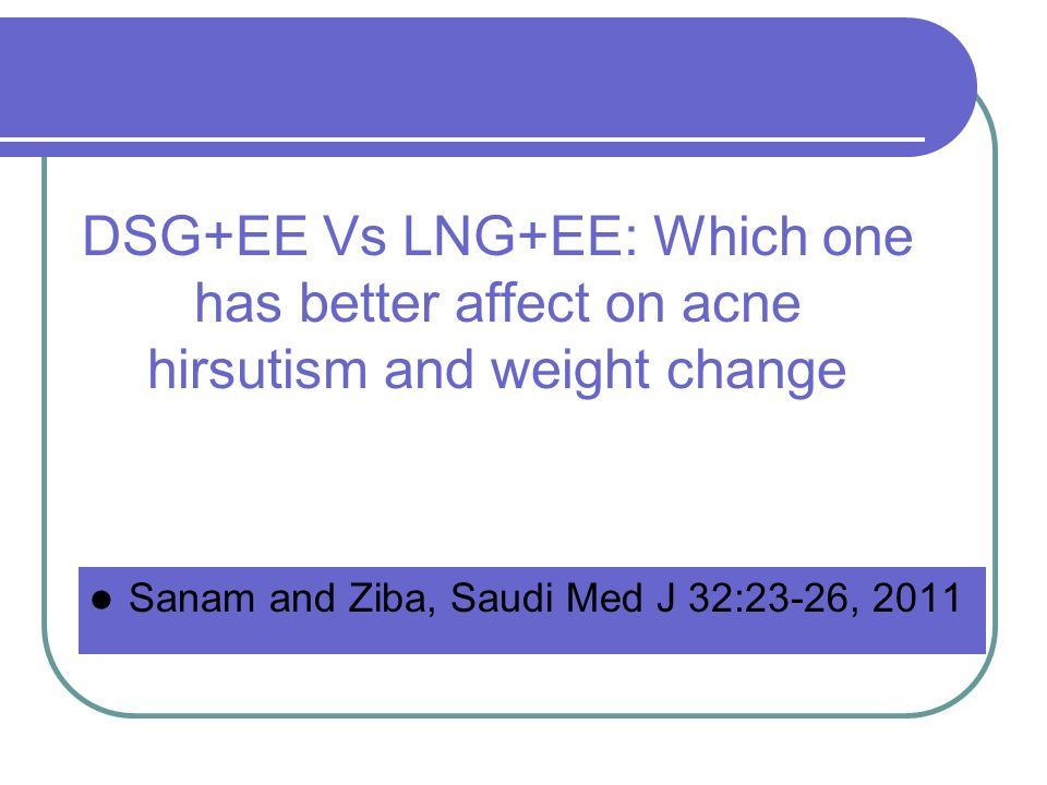 DSG+EE Vs LNG+EE: Which one has better affect on acne hirsutism and weight change Sanam and Ziba, Saudi Med J 32:23-26, 2011
