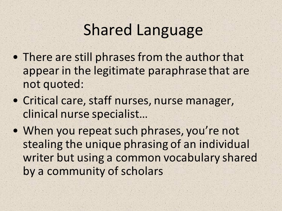 Shared Language There are still phrases from the author that appear in the legitimate paraphrase that are not quoted: Critical care, staff nurses, nurse manager, clinical nurse specialist… When you repeat such phrases, youre not stealing the unique phrasing of an individual writer but using a common vocabulary shared by a community of scholars