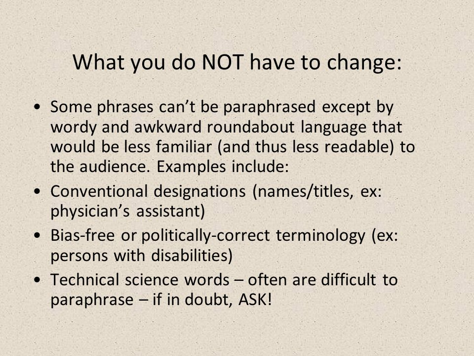 What you do NOT have to change: Some phrases cant be paraphrased except by wordy and awkward roundabout language that would be less familiar (and thus less readable) to the audience.