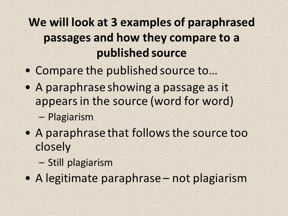 We will look at 3 examples of paraphrased passages and how they compare to a published source Compare the published source to… A paraphrase showing a passage as it appears in the source (word for word) –Plagiarism A paraphrase that follows the source too closely –Still plagiarism A legitimate paraphrase – not plagiarism