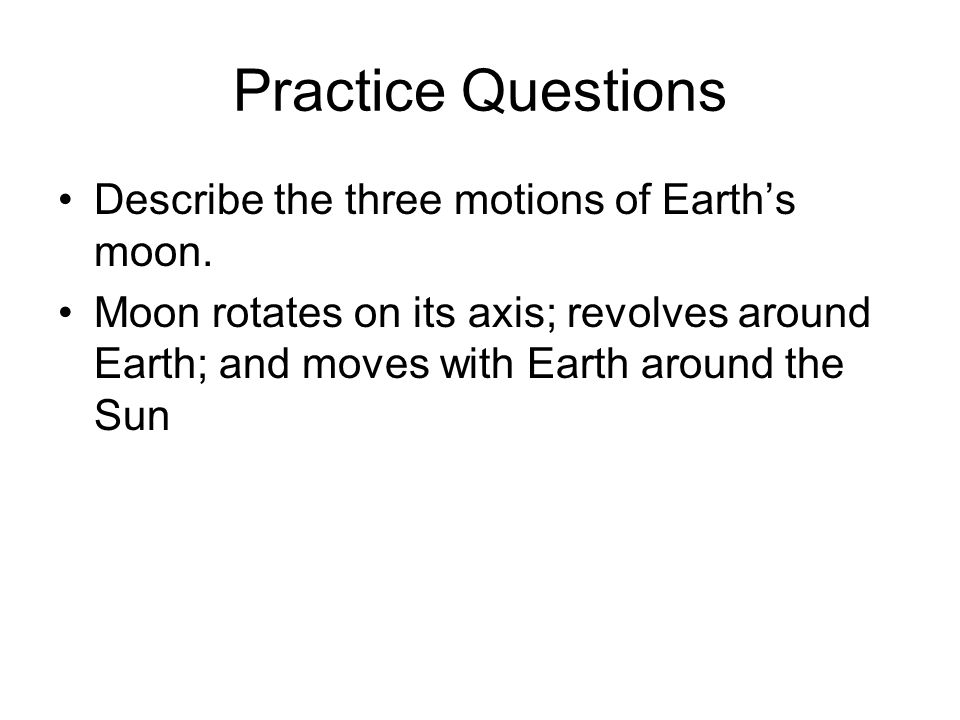 Practice Questions Describe the three motions of Earths moon. Moon rotates on its axis; revolves around Earth; and moves with Earth around the Sun
