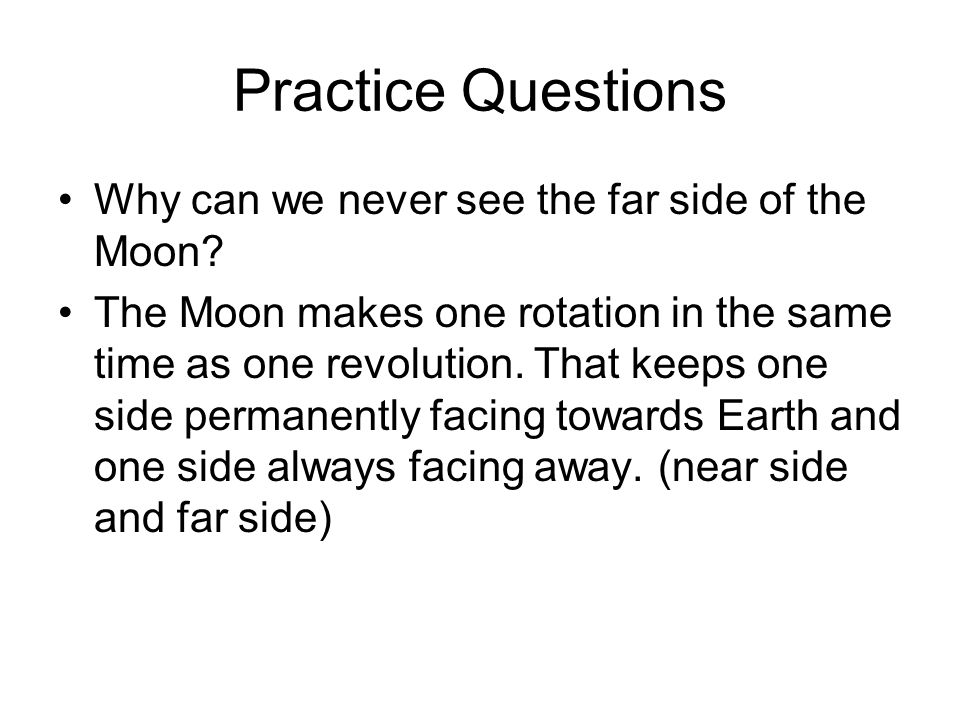 Practice Questions Why can we never see the far side of the Moon? The Moon makes one rotation in the same time as one revolution. That keeps one side
