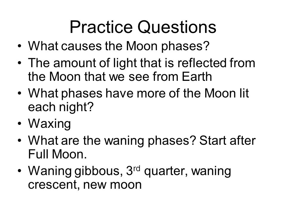 Practice Questions What causes the Moon phases? The amount of light that is reflected from the Moon that we see from Earth What phases have more of th
