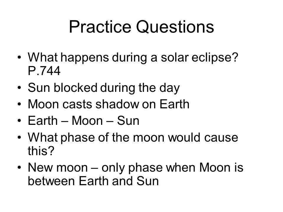 Practice Questions What happens during a solar eclipse? P.744 Sun blocked during the day Moon casts shadow on Earth Earth – Moon – Sun What phase of t