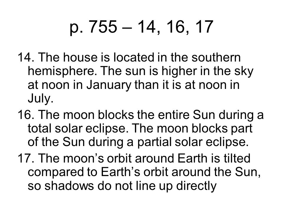 p. 755 – 14, 16, 17 14. The house is located in the southern hemisphere. The sun is higher in the sky at noon in January than it is at noon in July. 1