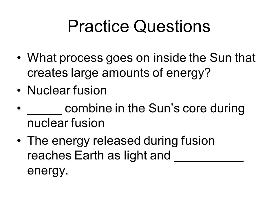 Practice Questions What process goes on inside the Sun that creates large amounts of energy? Nuclear fusion _____ combine in the Suns core during nucl