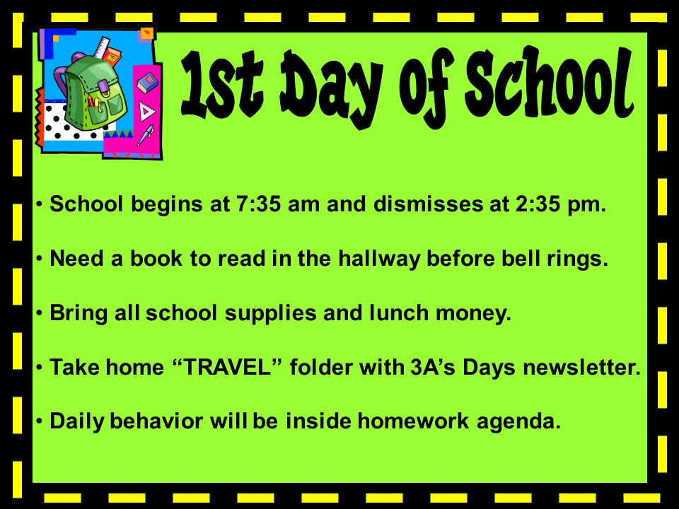 School begins at 7:35 am and dismisses at 2:35 pm. Need a book to read in the hallway before bell rings. Bring all school supplies and lunch money. Ta