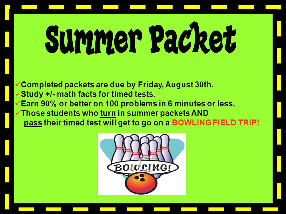 Completed packets are due by Friday, August 30th. Study +/- math facts for timed tests.