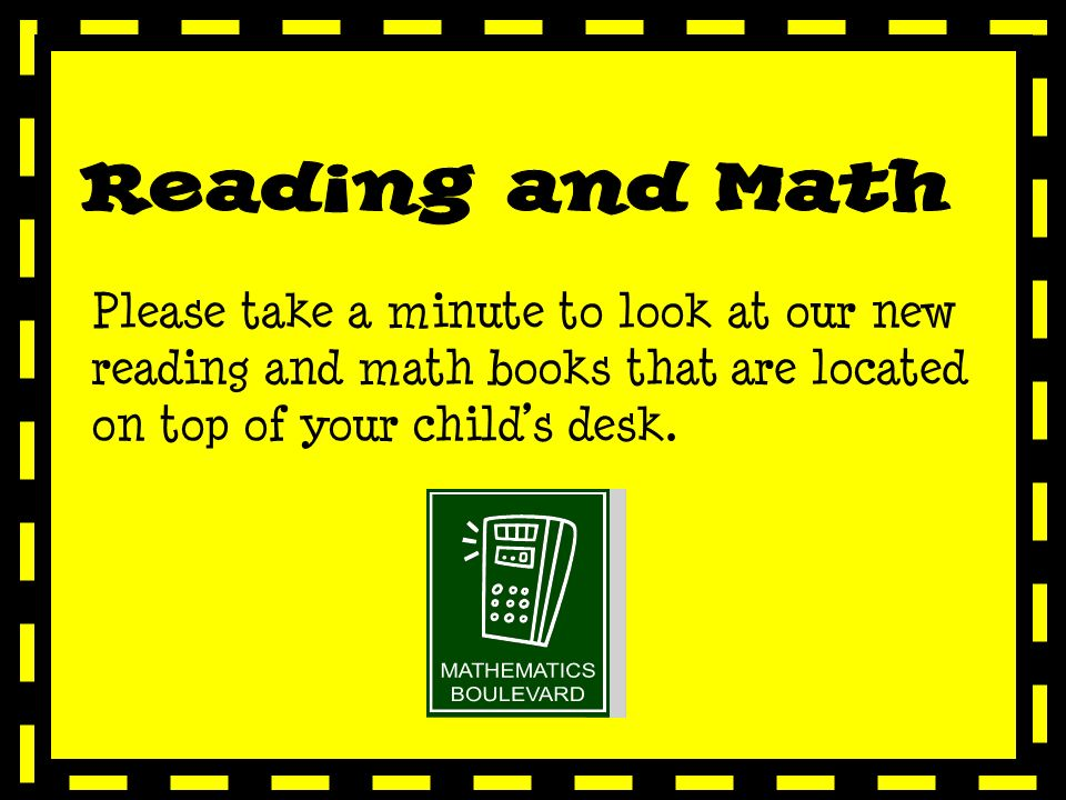 Please take a minute to look at our new reading and math books that are located on top of your childs desk.