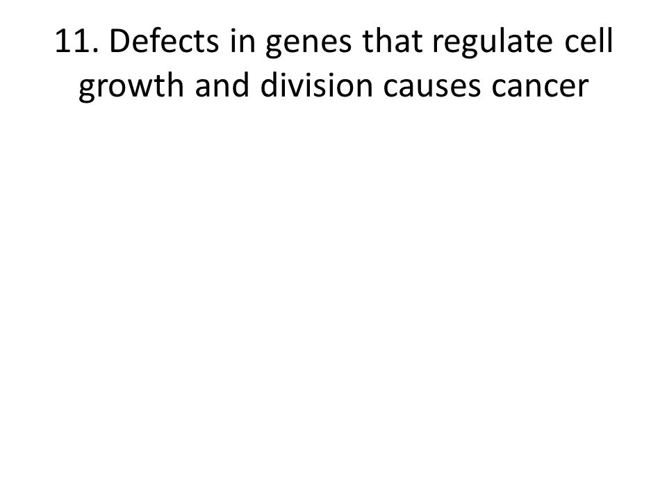 11. Defects in genes that regulate cell growth and division causes cancer