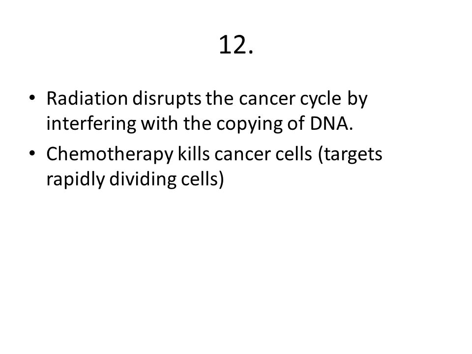 12. Radiation disrupts the cancer cycle by interfering with the copying of DNA. Chemotherapy kills cancer cells (targets rapidly dividing cells)