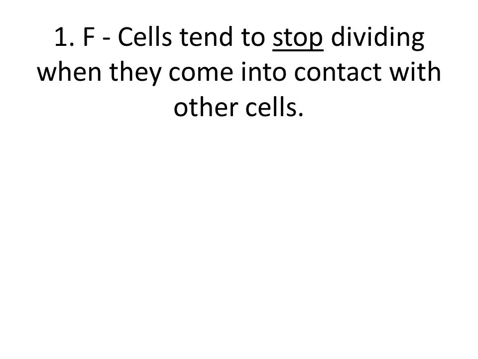 1. F - Cells tend to stop dividing when they come into contact with other cells.
