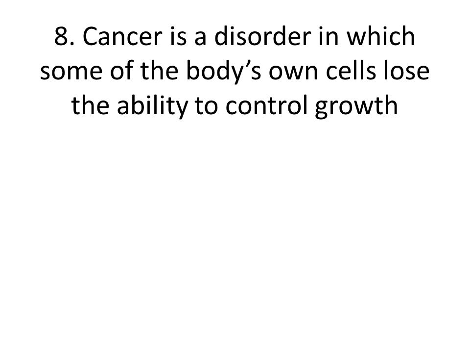 8. Cancer is a disorder in which some of the bodys own cells lose the ability to control growth