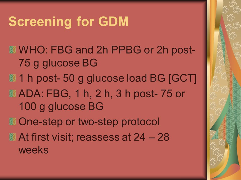 Screening for GDM WHO: FBG and 2h PPBG or 2h post- 75 g glucose BG 1 h post- 50 g glucose load BG [GCT] ADA: FBG, 1 h, 2 h, 3 h post- 75 or 100 g gluc