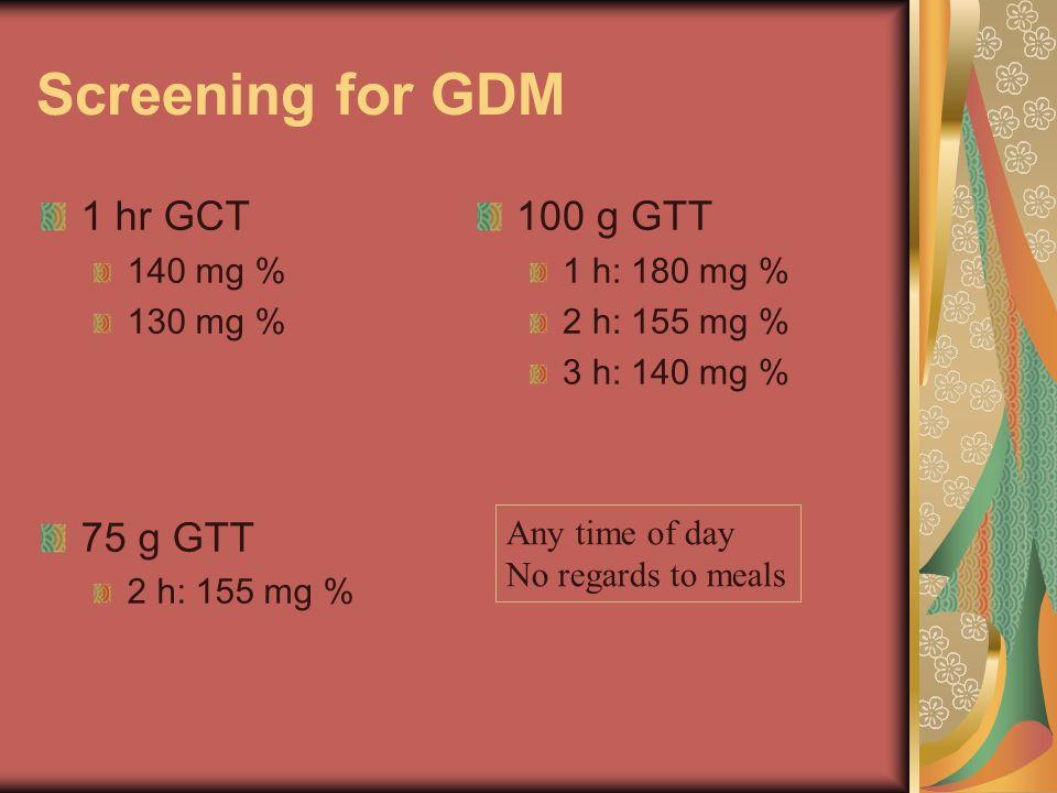 Screening for GDM 1 hr GCT 140 mg % 130 mg % 75 g GTT 2 h: 155 mg % 100 g GTT 1 h: 180 mg % 2 h: 155 mg % 3 h: 140 mg % Any time of day No regards to