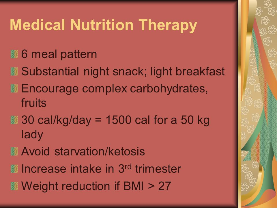 Medical Nutrition Therapy 6 meal pattern Substantial night snack; light breakfast Encourage complex carbohydrates, fruits 30 cal/kg/day = 1500 cal for