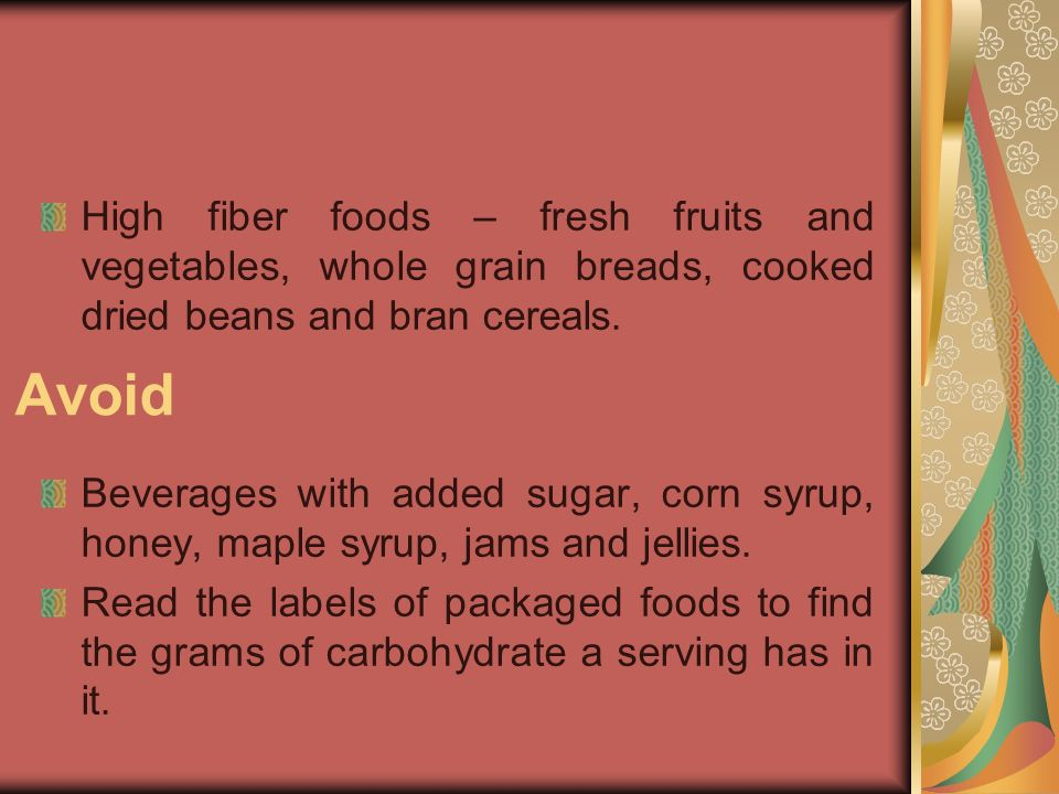 Avoid High fiber foods – fresh fruits and vegetables, whole grain breads, cooked dried beans and bran cereals. Beverages with added sugar, corn syrup,