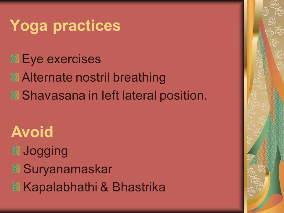 Yoga practices Eye exercises Alternate nostril breathing Shavasana in left lateral position. Avoid Jogging Suryanamaskar Kapalabhathi & Bhastrika