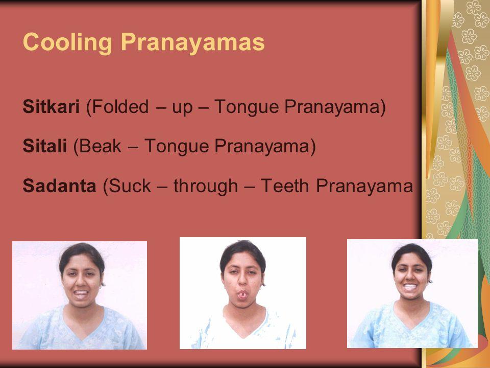 Cooling Pranayamas Sitkari (Folded – up – Tongue Pranayama) Sitali (Beak – Tongue Pranayama) Sadanta (Suck – through – Teeth Pranayama