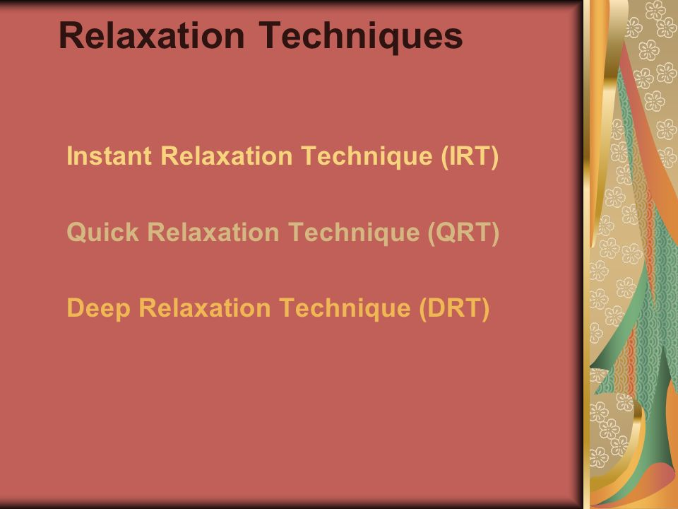 Relaxation Techniques Instant Relaxation Technique (IRT) Quick Relaxation Technique (QRT) Deep Relaxation Technique (DRT)