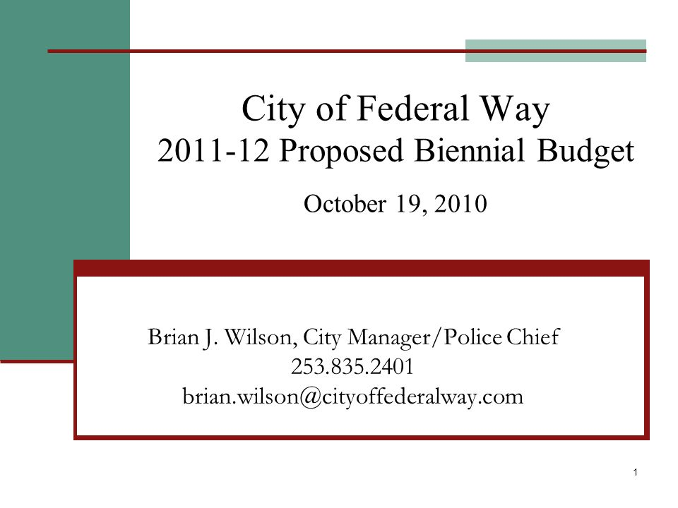 1 City of Federal Way 2011-12 Proposed Biennial Budget October 19, 2010 Brian J. Wilson, City Manager/Police Chief 253.835.2401 brian.wilson@cityoffed