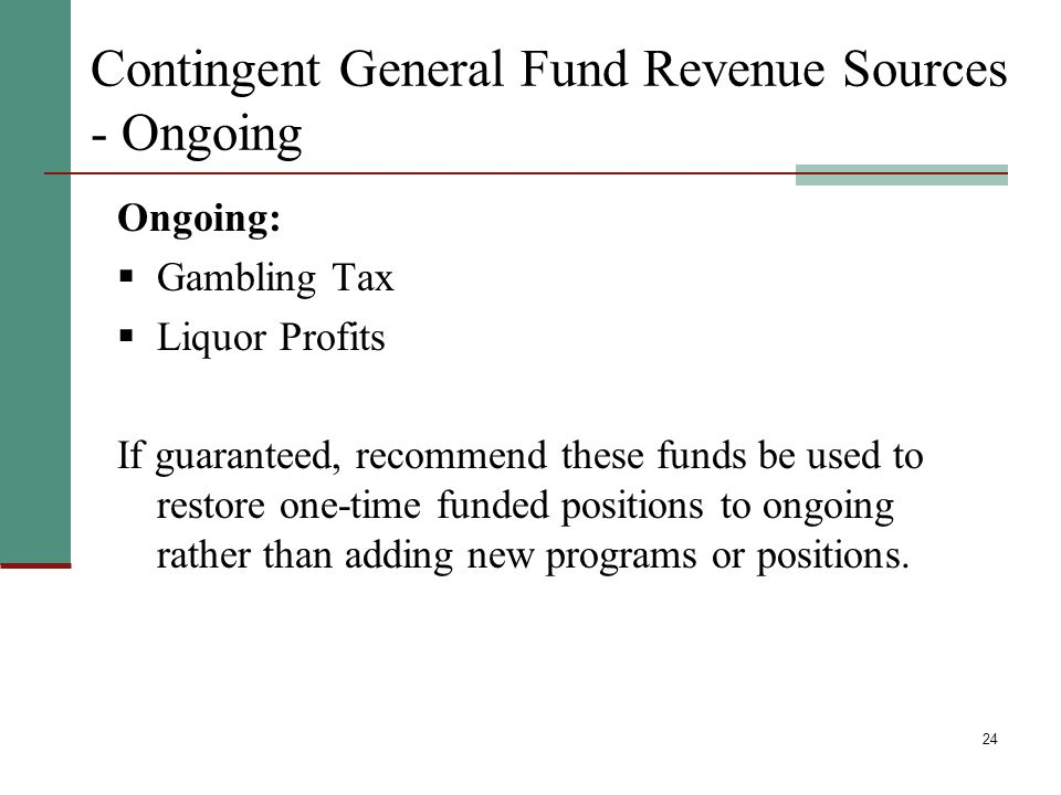 24 Contingent General Fund Revenue Sources - Ongoing Ongoing: Gambling Tax Liquor Profits If guaranteed, recommend these funds be used to restore one-time funded positions to ongoing rather than adding new programs or positions.
