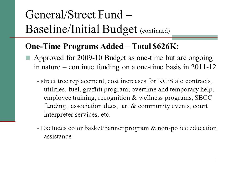 9 General/Street Fund – Baseline/Initial Budget (continued) One-Time Programs Added – Total $626K: Approved for 2009-10 Budget as one-time but are ong
