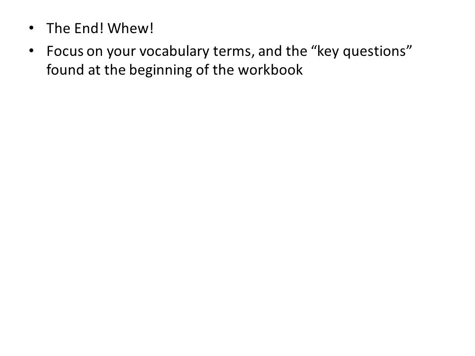The End! Whew! Focus on your vocabulary terms, and the key questions found at the beginning of the workbook