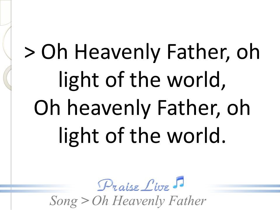 Song > > Oh Heavenly Father, oh light of the world, Oh heavenly Father, oh light of the world. Oh Heavenly Father