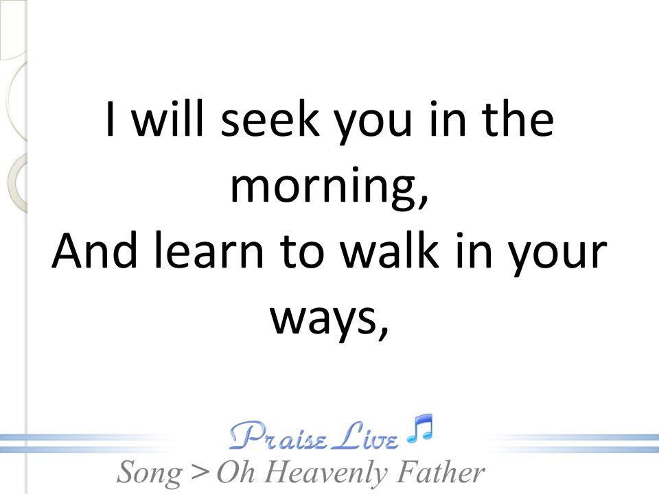 Song > I will seek you in the morning, And learn to walk in your ways, Oh Heavenly Father