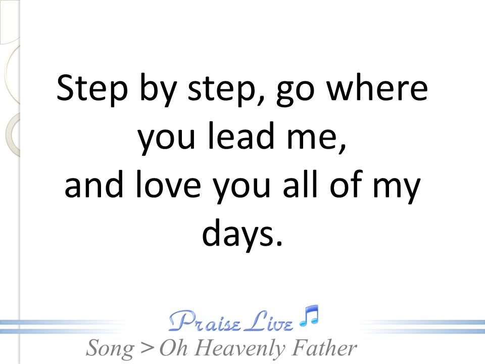Song > Step by step, go where you lead me, and love you all of my days. Oh Heavenly Father