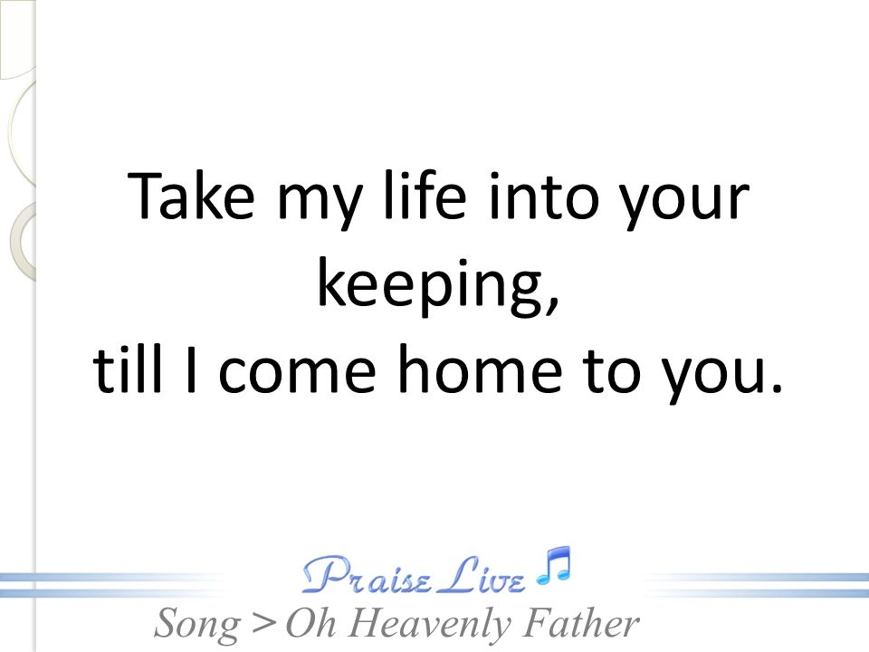 Song > Take my life into your keeping, till I come home to you. Oh Heavenly Father