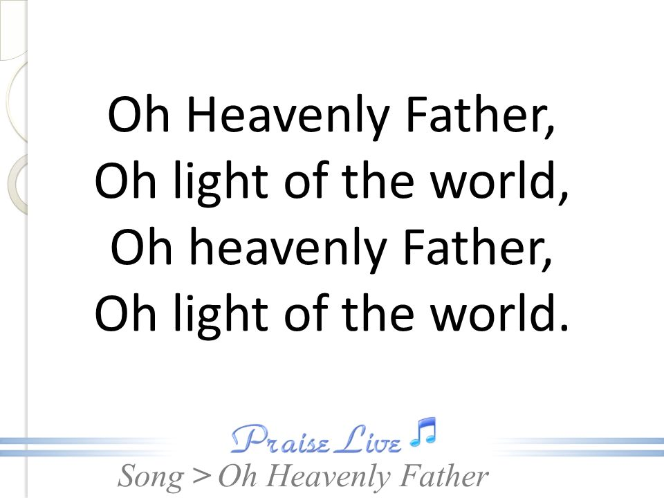 Song > Oh Heavenly Father, Oh light of the world, Oh heavenly Father, Oh light of the world. Oh Heavenly Father